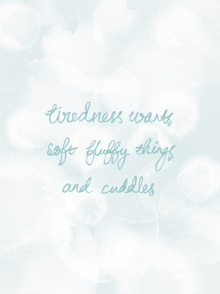 """""""tiredness wants, soft fluffy things, and cuddles"""" written in curly pale teal handwriting on a mottled teal-white background."""