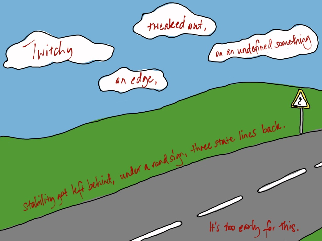 """""""Twitchy, tweaked out, on edge, on an undefined something. Stability got left behind, under a road sign, three state lines back. It's too early for this."""" Written in red over a scene of a road, green plains and blue clouded sky. There's a yellow rimmed road sign on the far right hand side."""